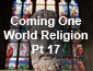 Coming One World Religion Pt 17