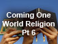 Coming One World Religion Pt6