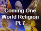 Coming World Religion Pt7