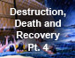 Destruction, Death and Recovery Part 4