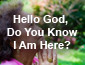Hello God, do you know I am here?