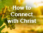 How to Connect with Christ