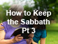 How to Keep the Sabbath Pt3