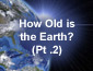 How Old is the Earth? Pt1