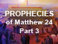 Prophecies of Matthew 24 Pt 3
