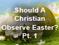 Should a Christian Observe Easter? Pt1