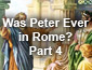 Was Peter Ever in Rome? Part 4