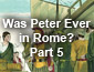 Was Peter Ever in Rome? Part 5