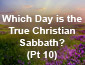 Which Day is the True Christian Sabbath? Pt 10