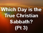 Which Day is the True Christian Sabbath? Pt 3