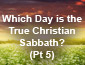 Which Day is the True Christian Sabbath? Pt 5