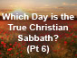 Which Day is the True Christian Sabbath? Pt 6