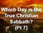Which Day is the True Christian Sabbath? Pt 7