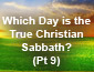 Which Day is the True Christian Sabbath? Pt 9