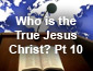 Who is the True Jesus Christ Pt10