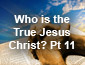 Who is the True Jesus Christ Pt11