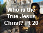 Who is the True Jesus Christ? Pt 20
