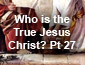 Who is the True Jesus Christ Pt27