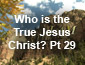 Who is the True Jesus Christ Pt 29