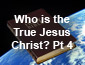 Who is the True Jesus Christ? Pt 4